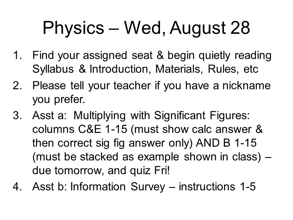 Physics – Wed, August 28 Find your assigned seat & begin quietly reading Syllabus & Introduction, Materials, Rules, etc.