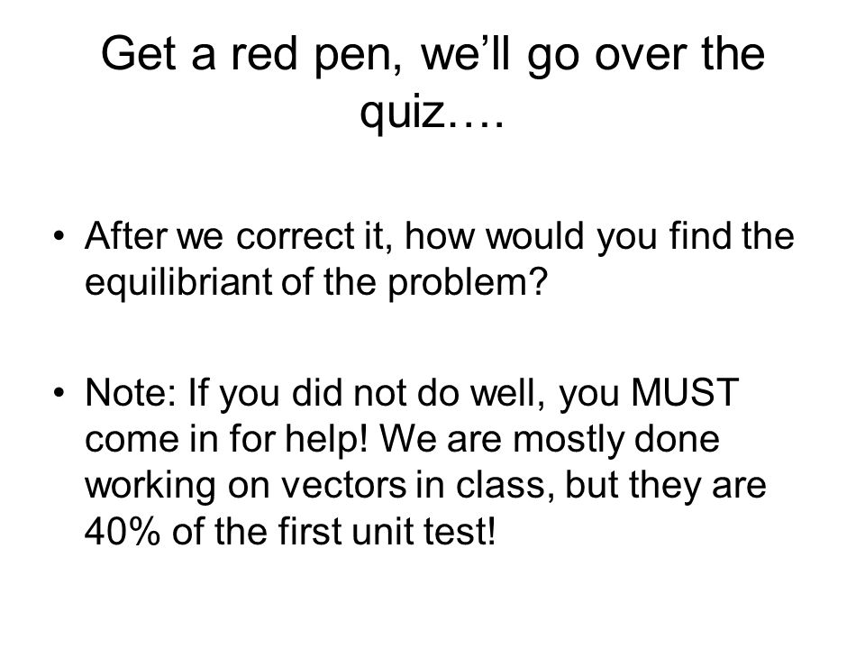 Get a red pen, we'll go over the quiz….