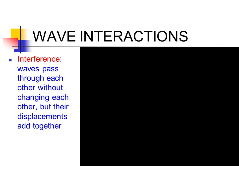 WAVE INTERACTIONS Interference: waves pass through each other without changing each other, but their displacements add together.