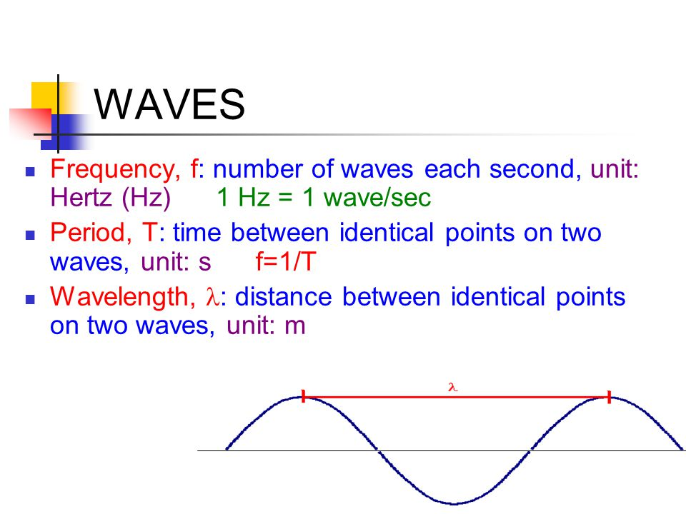 WAVES Frequency, f: number of waves each second, unit: Hertz (Hz) 1 Hz = 1 wave/sec.