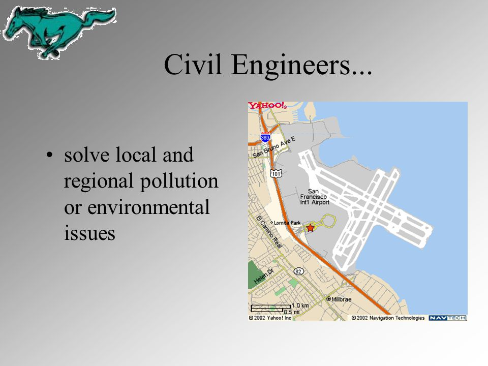 Civil Engineers... solve local and regional pollution or environmental issues.