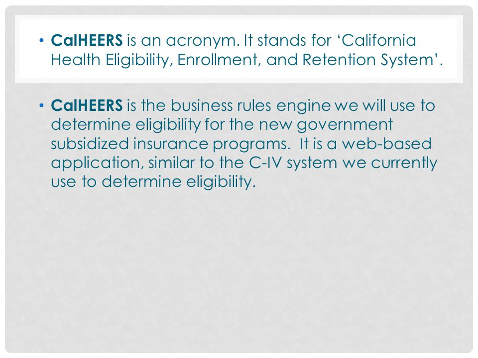 CalHEERS is an acronym. It stands for 'California Health Eligibility, Enrollment, and Retention System'.