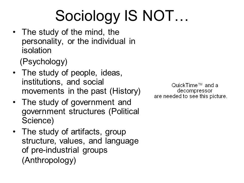Sociology IS NOT… The study of the mind, the personality, or the individual in isolation. (Psychology)