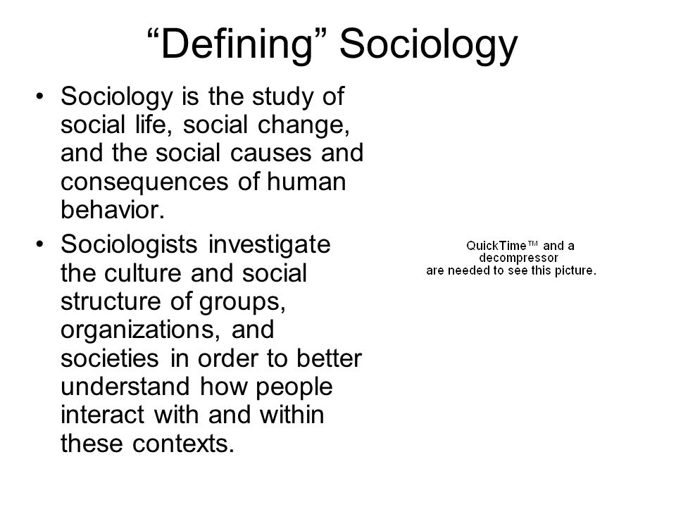 Defining Sociology Sociology is the study of social life, social change, and the social causes and consequences of human behavior.