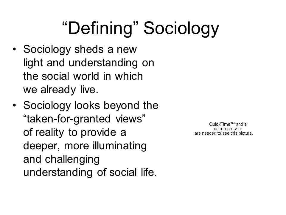 Defining Sociology Sociology sheds a new light and understanding on the social world in which we already live.