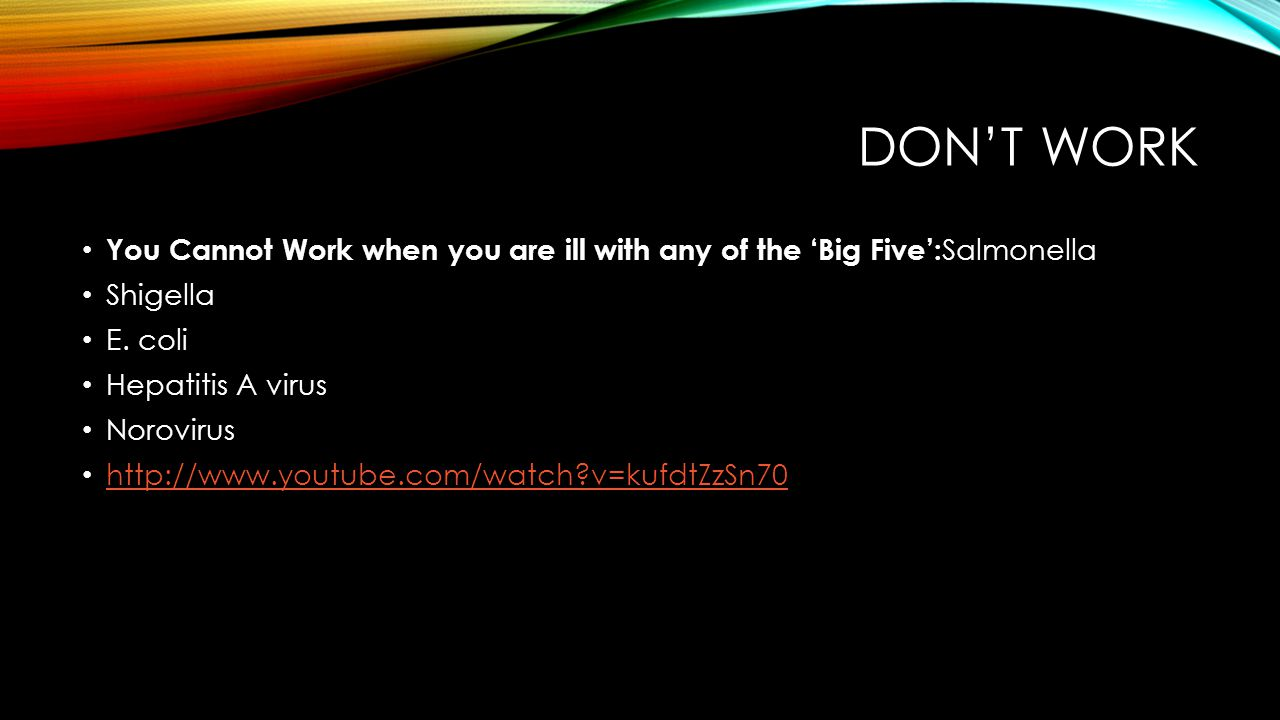 Don't Work You Cannot Work when you are ill with any of the 'Big Five':Salmonella. Shigella. E. coli.