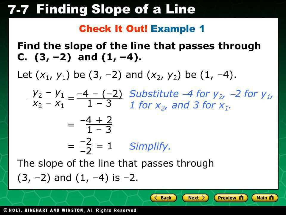 Check It Out! Example 1 Find the slope of the line that passes through C. (3, –2) and (1, –4). Let (x1, y1) be (3, –2) and (x2, y2) be (1, –4).
