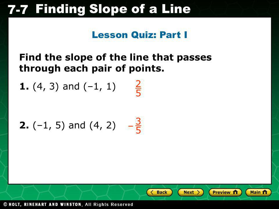 Lesson Quiz: Part I Find the slope of the line that passes through each pair of points. 1. (4, 3) and (–1, 1)