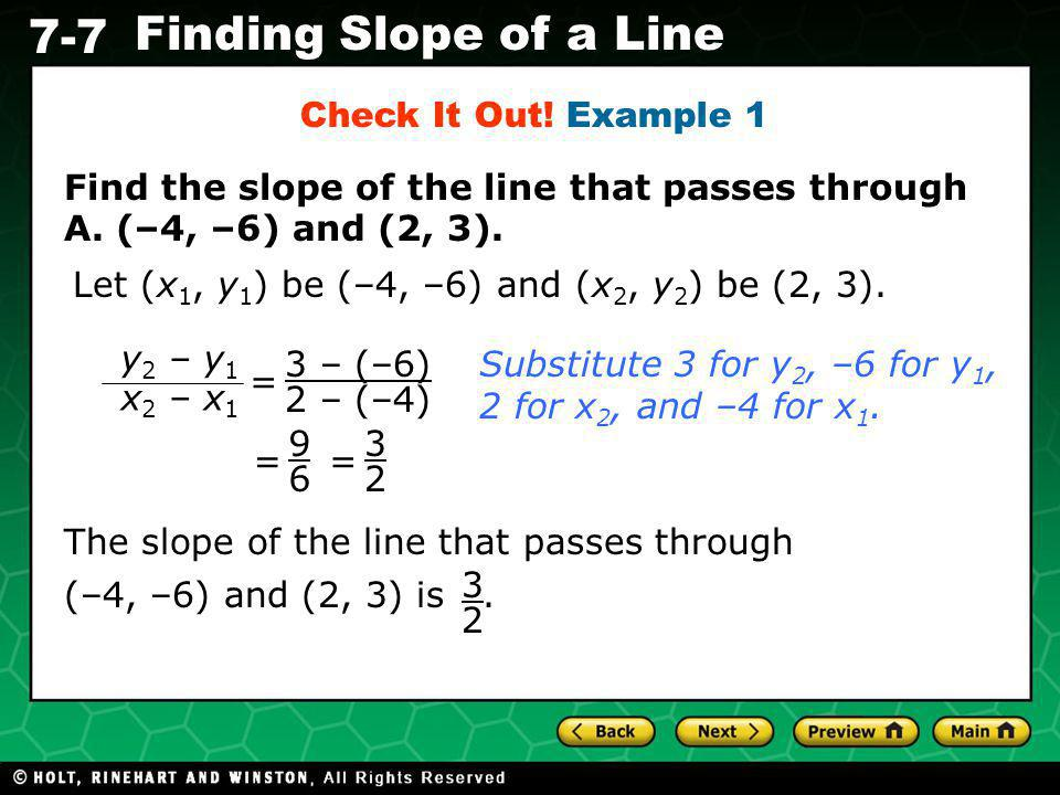 Check It Out! Example 1 Find the slope of the line that passes through A. (–4, –6) and (2, 3). Let (x1, y1) be (–4, –6) and (x2, y2) be (2, 3).