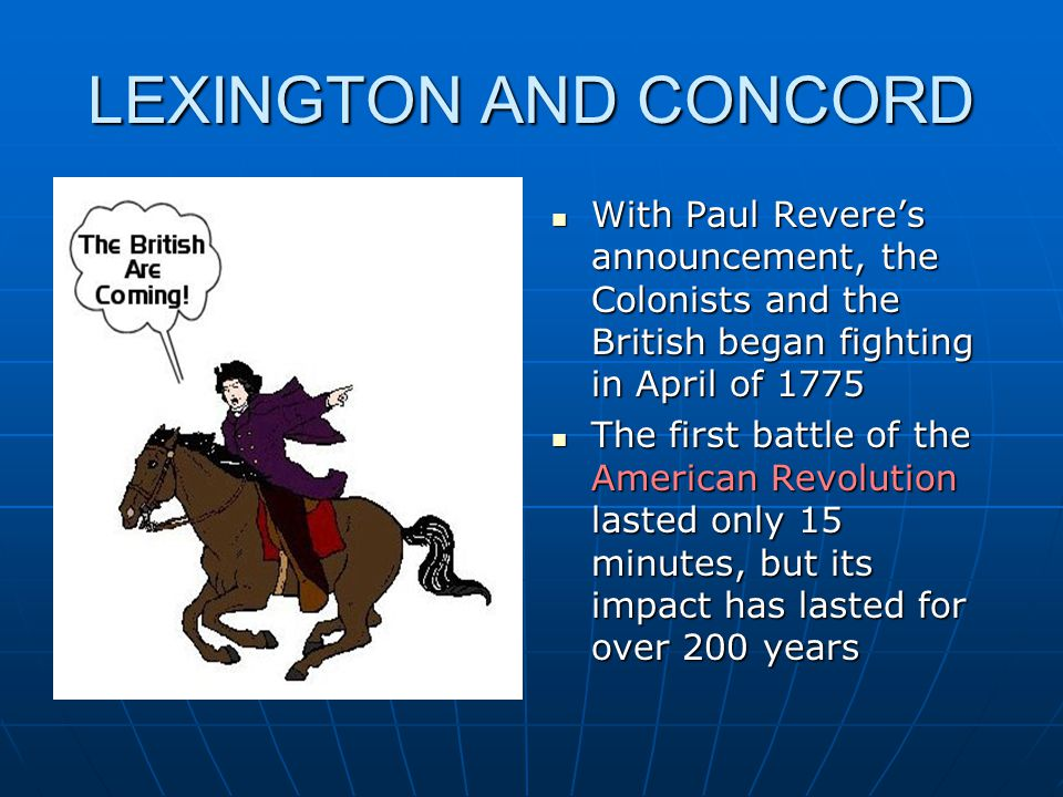 LEXINGTON AND CONCORD With Paul Revere's announcement, the Colonists and the British began fighting in April of 1775.