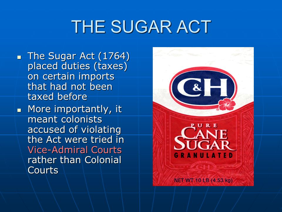 THE SUGAR ACT The Sugar Act (1764) placed duties (taxes) on certain imports that had not been taxed before.
