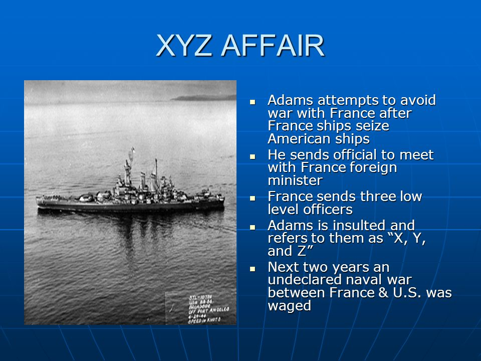 XYZ AFFAIR Adams attempts to avoid war with France after France ships seize American ships. He sends official to meet with France foreign minister.