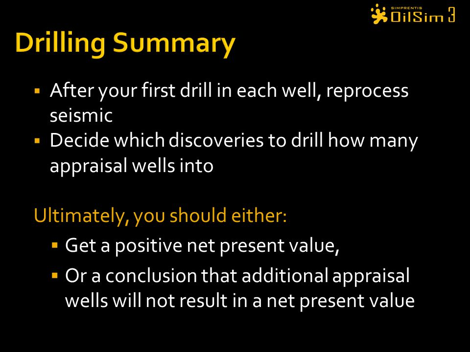 Drilling Summary After your first drill in each well, reprocess seismic. Decide which discoveries to drill how many appraisal wells into.