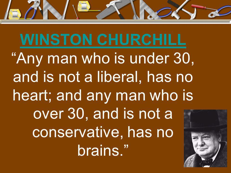 WINSTON CHURCHILL Any man who is under 30, and is not a liberal, has no heart; and any man who is over 30, and is not a conservative, has no brains.