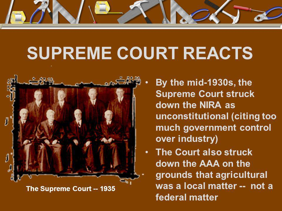 SUPREME COURT REACTS By the mid-1930s, the Supreme Court struck down the NIRA as unconstitutional (citing too much government control over industry)