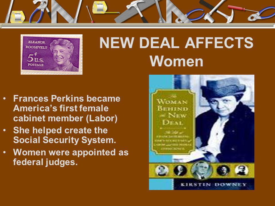 NEW DEAL AFFECTS Women Frances Perkins became America's first female cabinet member (Labor) She helped create the Social Security System.