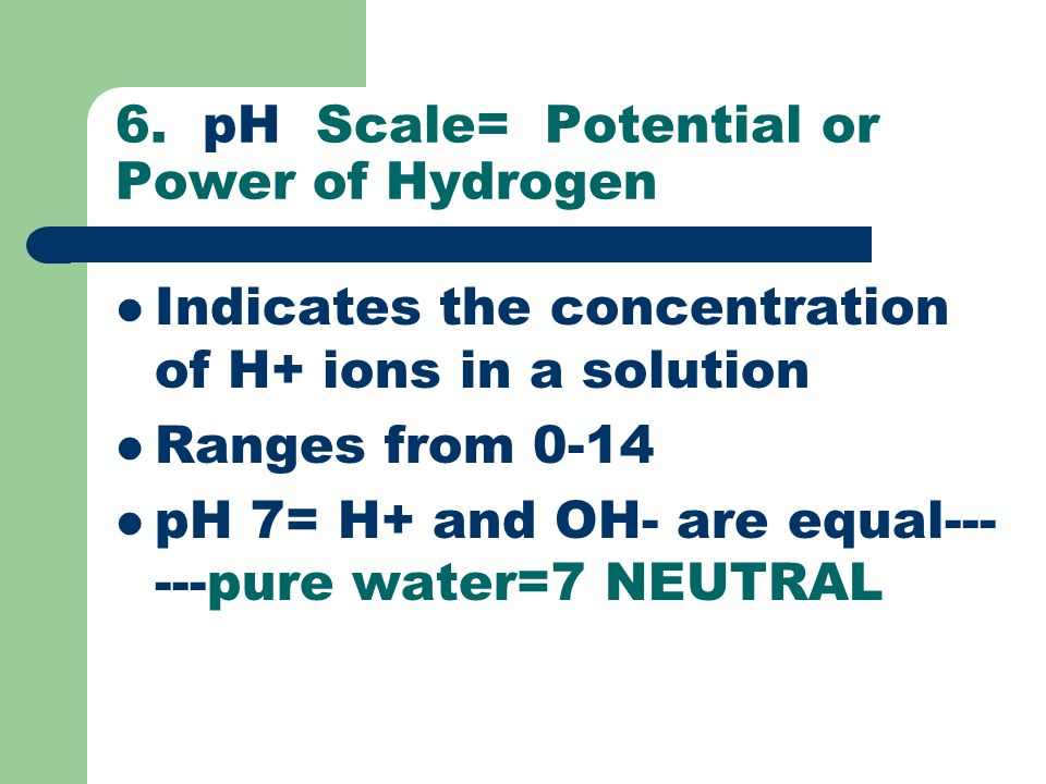 6. pH Scale= Potential or Power of Hydrogen