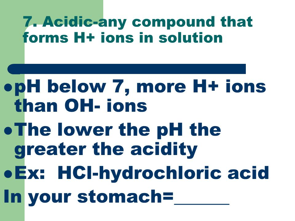7. Acidic-any compound that forms H+ ions in solution