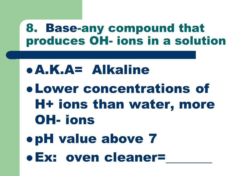 8. Base-any compound that produces OH- ions in a solution
