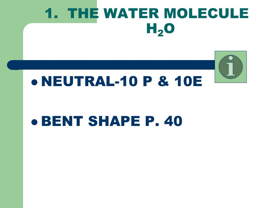 1. THE WATER MOLECULE H2O NEUTRAL-10 P & 10E BENT SHAPE P. 40