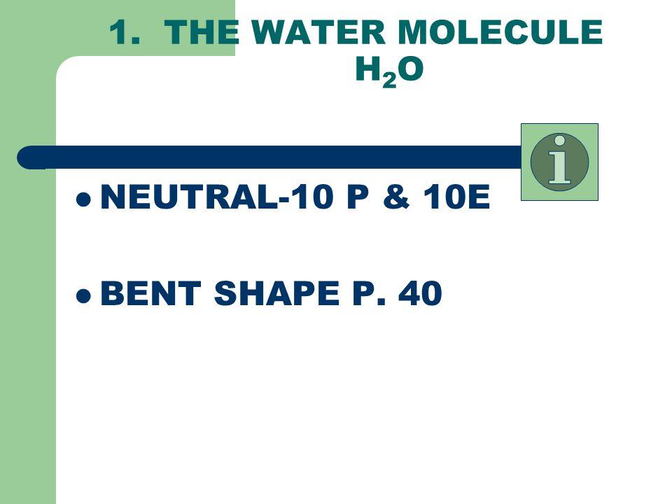1. THE WATER MOLECULE H2O NEUTRAL-10 P & 10E BENT SHAPE P. 40