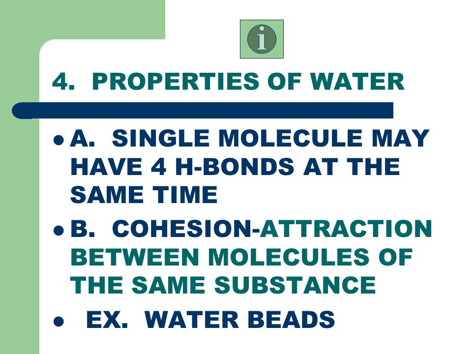 4. PROPERTIES OF WATER A. SINGLE MOLECULE MAY HAVE 4 H-BONDS AT THE SAME TIME. B. COHESION-ATTRACTION BETWEEN MOLECULES OF THE SAME SUBSTANCE.