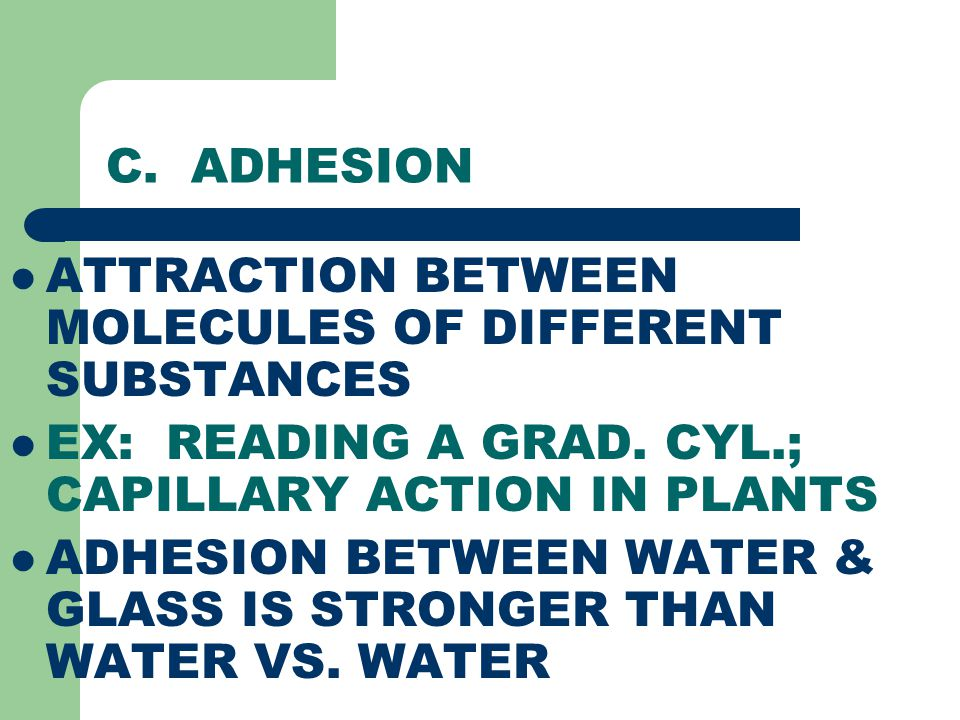 C. ADHESION ATTRACTION BETWEEN MOLECULES OF DIFFERENT SUBSTANCES. EX: READING A GRAD. CYL.; CAPILLARY ACTION IN PLANTS.