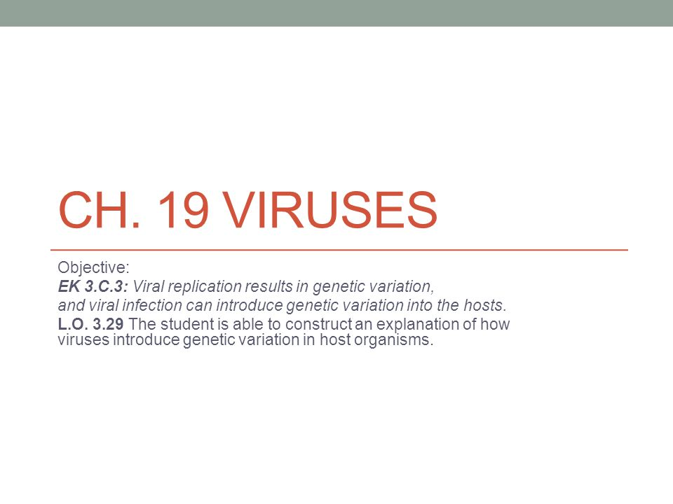Ch. 19 Viruses Objective: EK 3.C.3: Viral replication results in genetic variation,