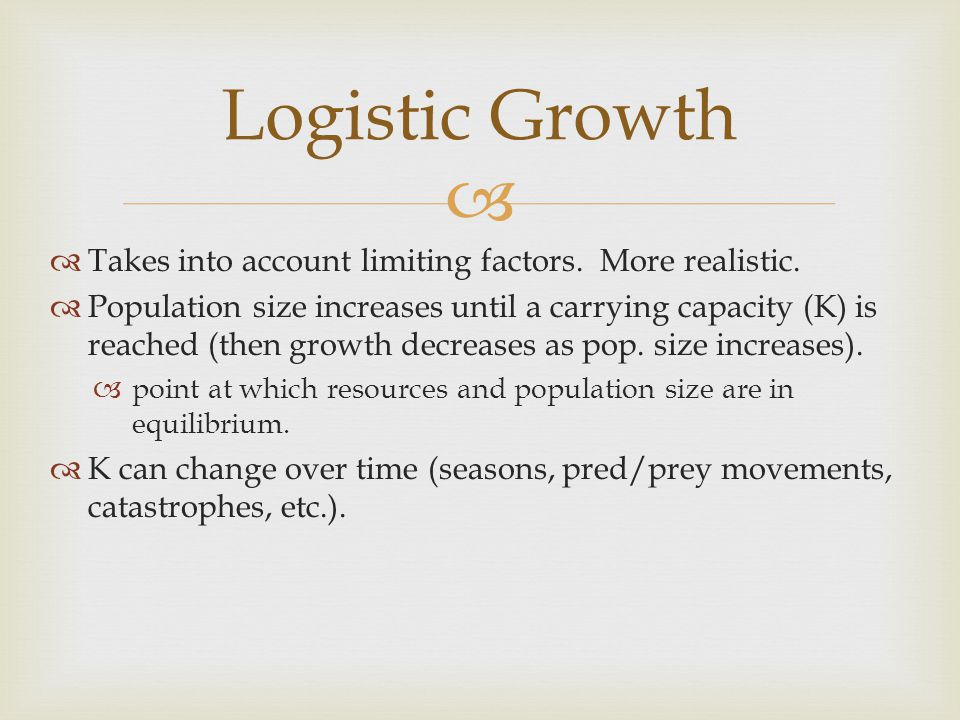 Logistic Growth Takes into account limiting factors. More realistic.