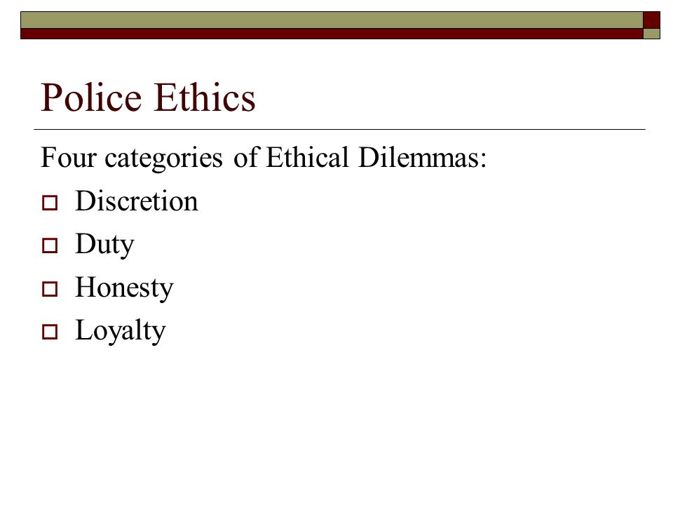 Police Ethics Four categories of Ethical Dilemmas: Discretion Duty