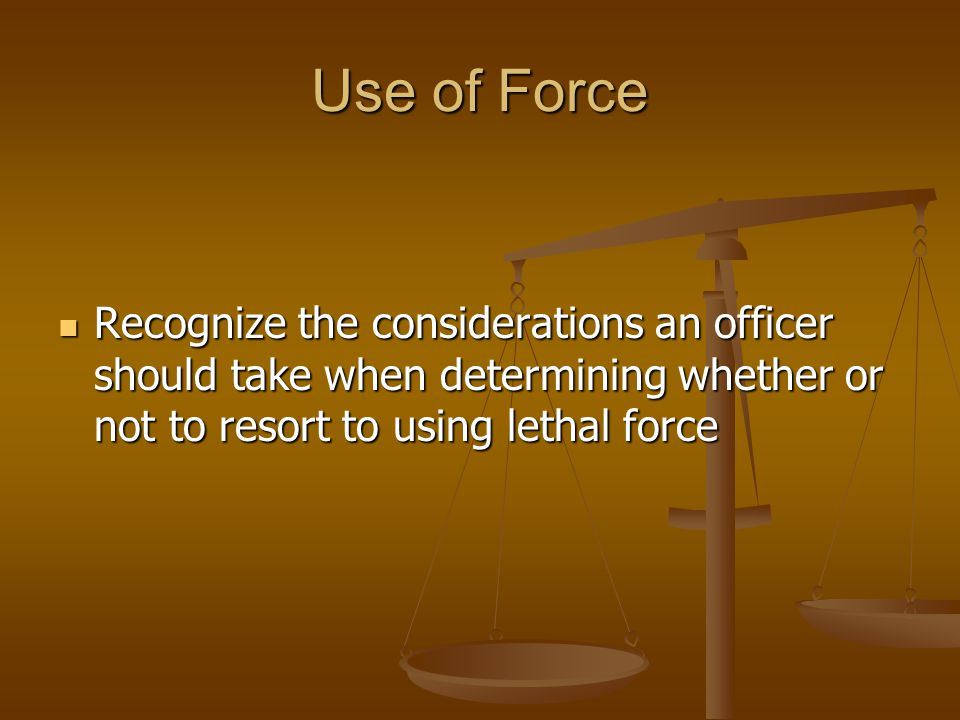 Use of Force Recognize the considerations an officer should take when determining whether or not to resort to using lethal force.
