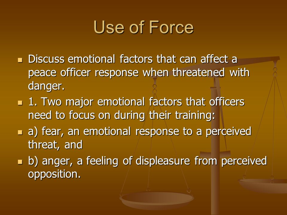 Use of Force Discuss emotional factors that can affect a peace officer response when threatened with danger.