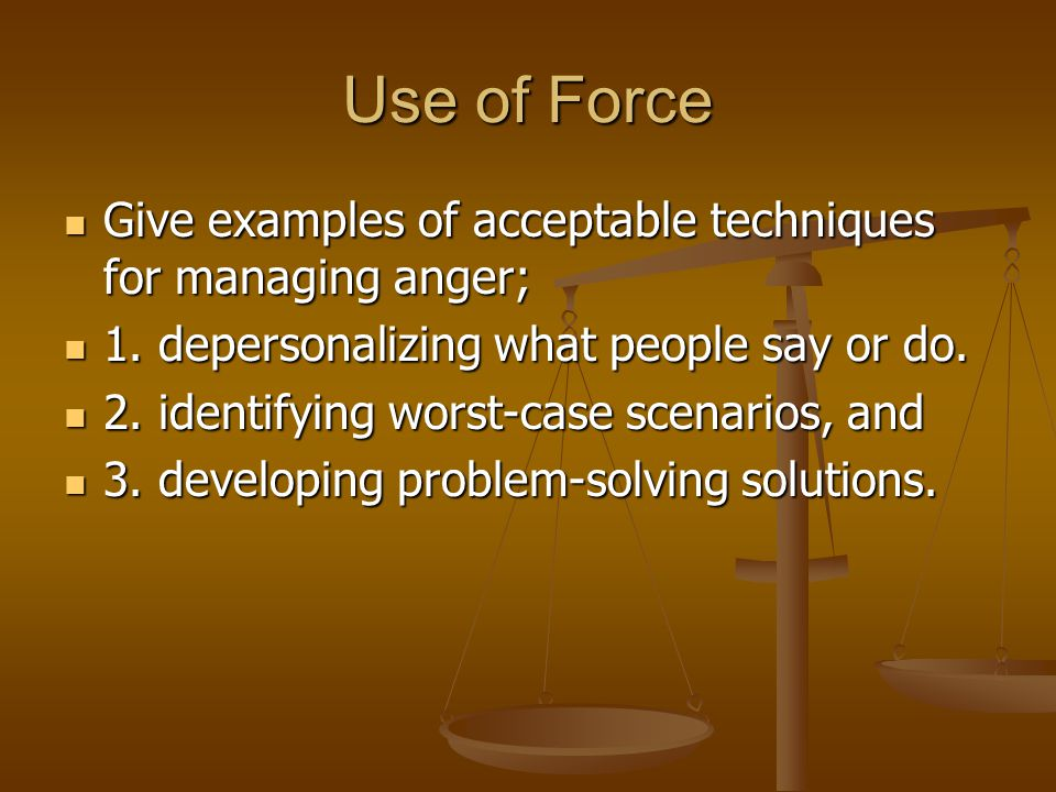 Use of Force Give examples of acceptable techniques for managing anger; 1. depersonalizing what people say or do.