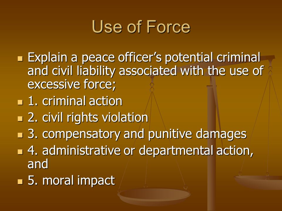 Use of Force Explain a peace officer's potential criminal and civil liability associated with the use of excessive force;