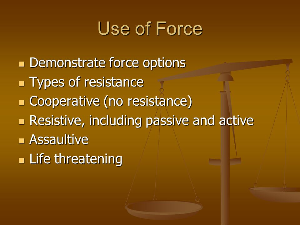 Use of Force Demonstrate force options Types of resistance