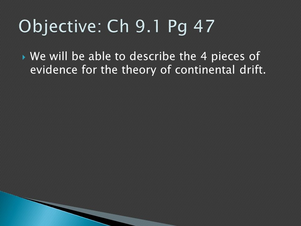 Objective: Ch 9.1 Pg 47 We will be able to describe the 4 pieces of evidence for the theory of continental drift.