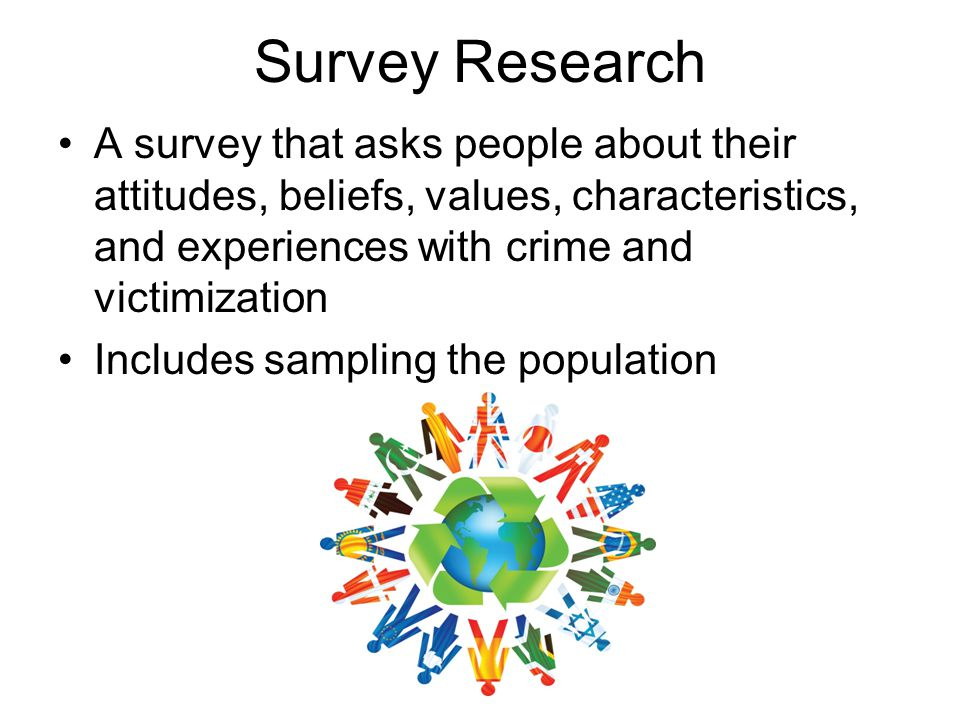 Survey Research A survey that asks people about their attitudes, beliefs, values, characteristics, and experiences with crime and victimization.