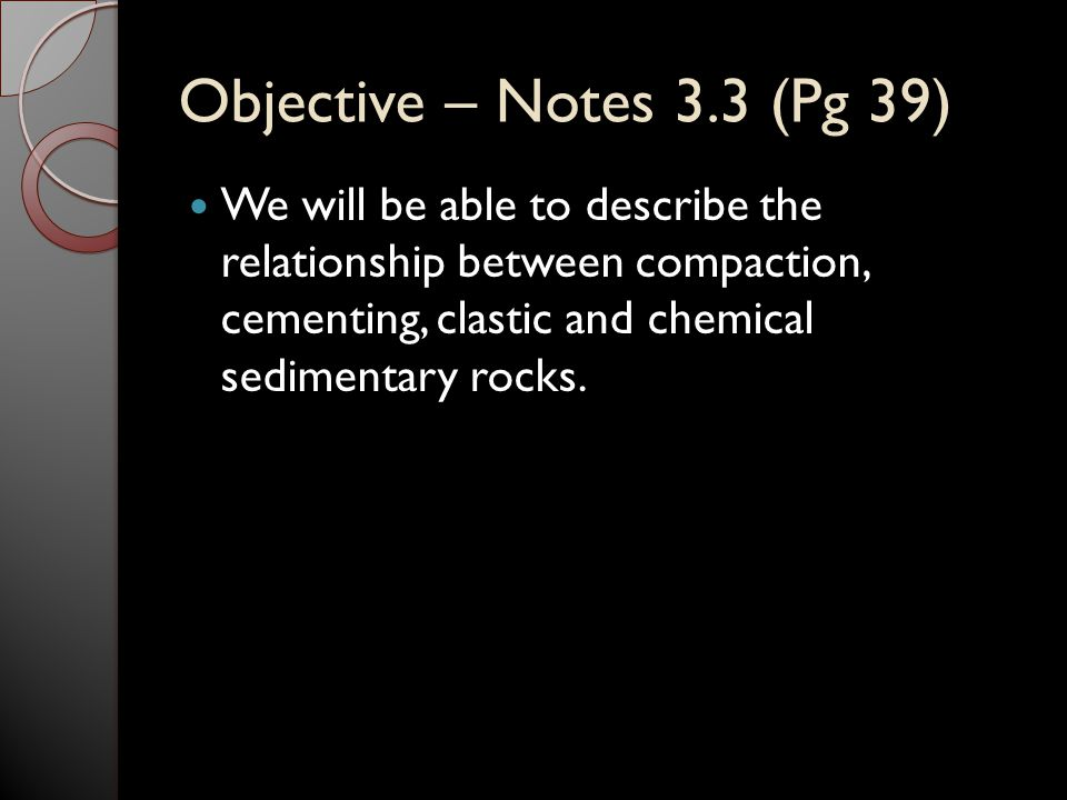 Objective – Notes 3.3 (Pg 39) We will be able to describe the relationship between compaction, cementing, clastic and chemical sedimentary rocks.