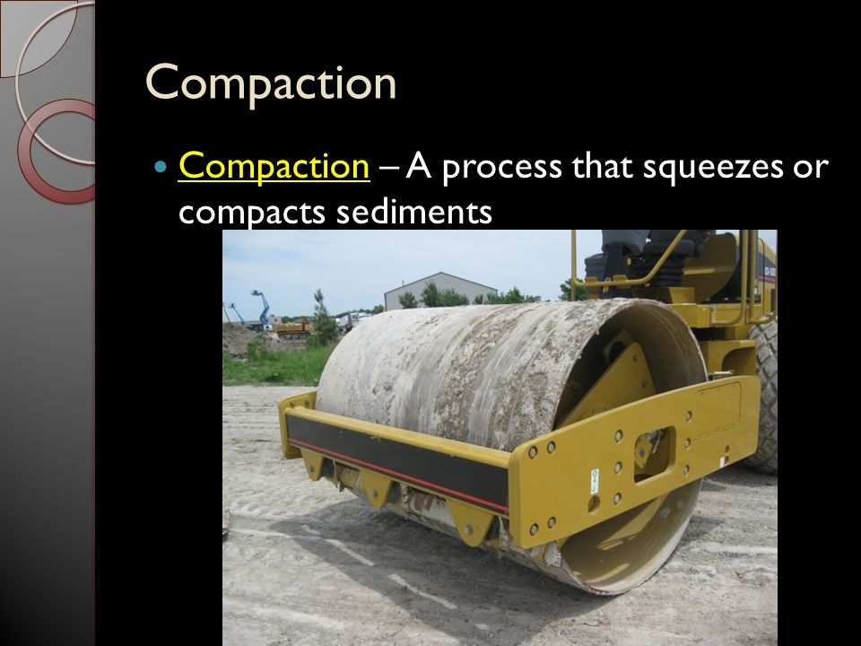 Compaction Compaction – A process that squeezes or compacts sediments