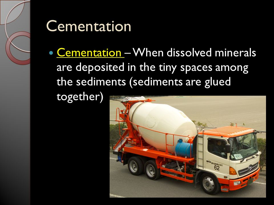 Cementation Cementation – When dissolved minerals are deposited in the tiny spaces among the sediments (sediments are glued together)
