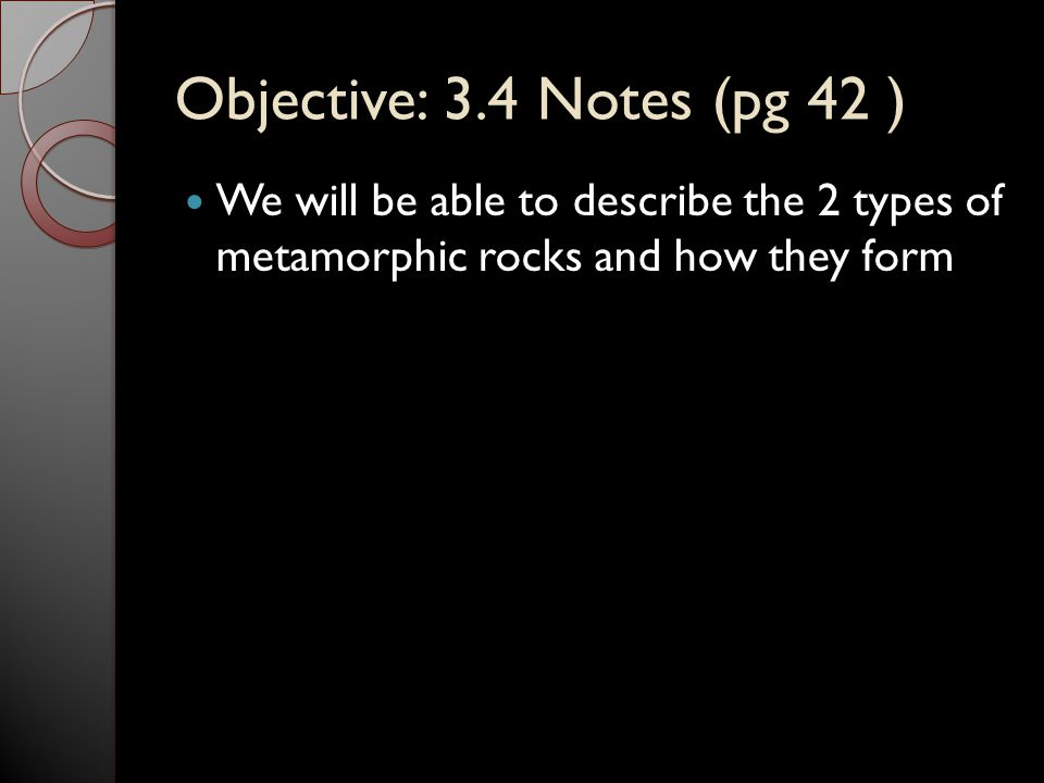 Objective: 3.4 Notes (pg 42 ) We will be able to describe the 2 types of metamorphic rocks and how they form.