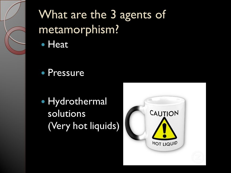 What are the 3 agents of metamorphism