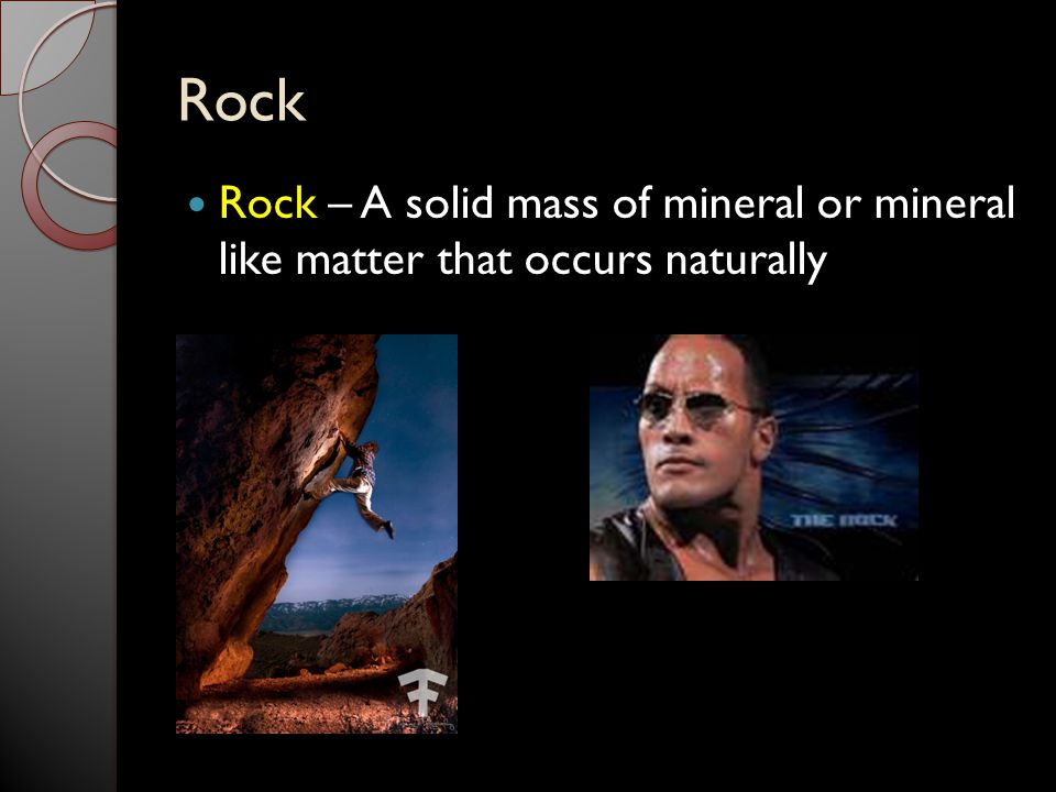 Rock Rock – A solid mass of mineral or mineral like matter that occurs naturally
