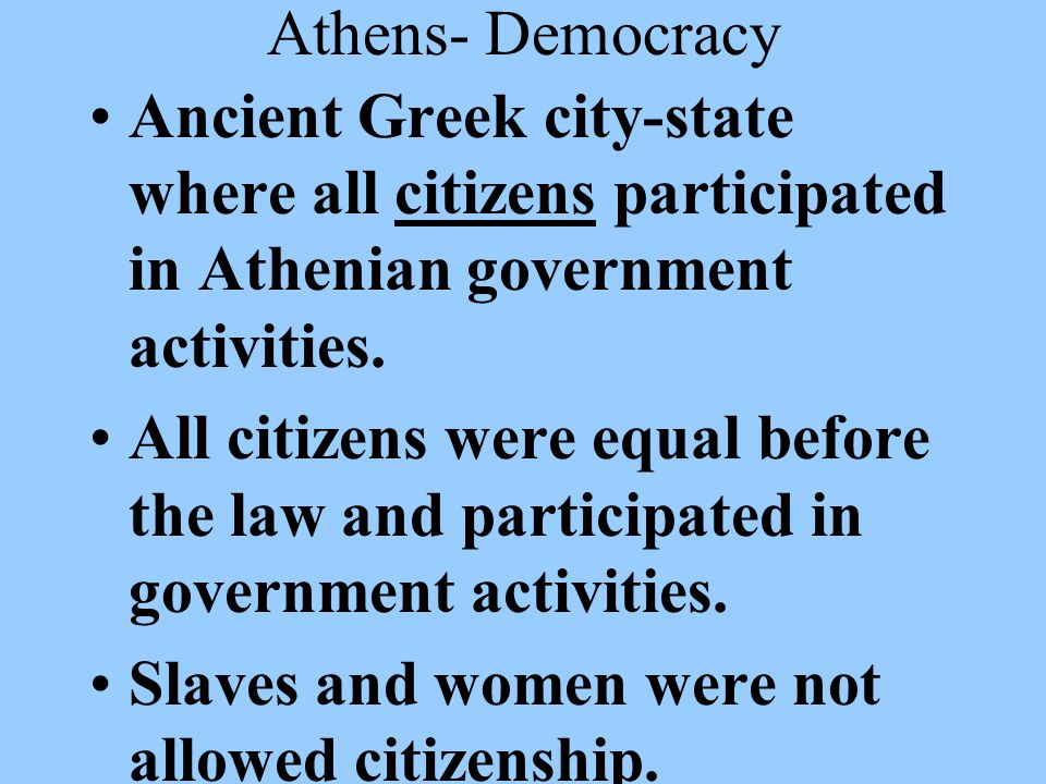 Athens- Democracy Ancient Greek city-state where all citizens participated in Athenian government activities.