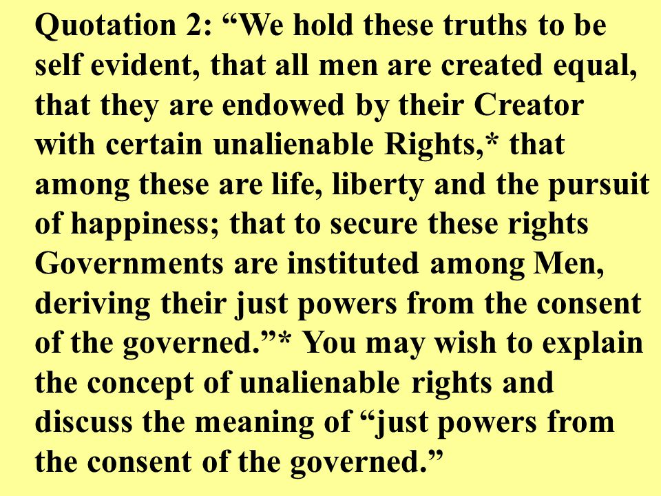 Quotation 2: We hold these truths to be self evident, that all men are created equal, that they are endowed by their Creator with certain unalienable Rights,* that among these are life, liberty and the pursuit of happiness; that to secure these rights Governments are instituted among Men, deriving their just powers from the consent of the governed. * You may wish to explain the concept of unalienable rights and discuss the meaning of just powers from the consent of the governed.