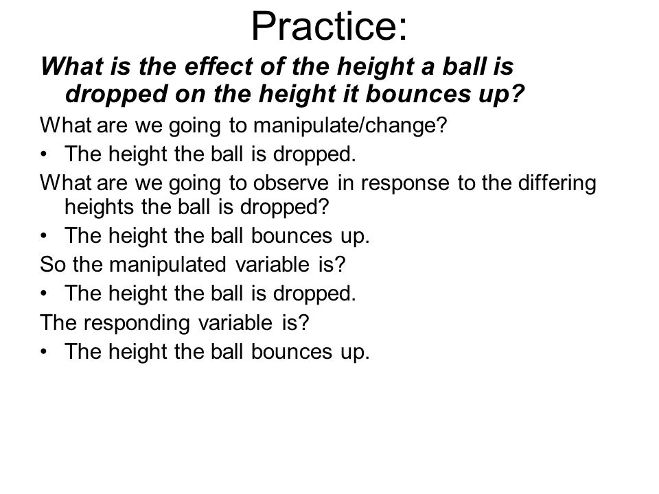 Practice: What is the effect of the height a ball is dropped on the height it bounces up What are we going to manipulate/change