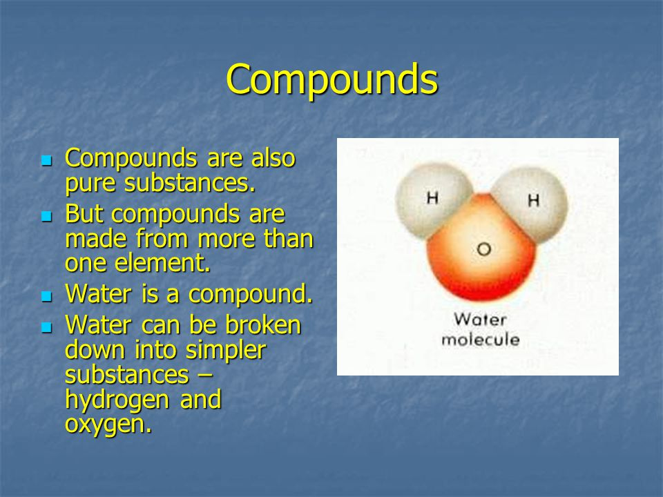 Compounds Compounds are also pure substances.