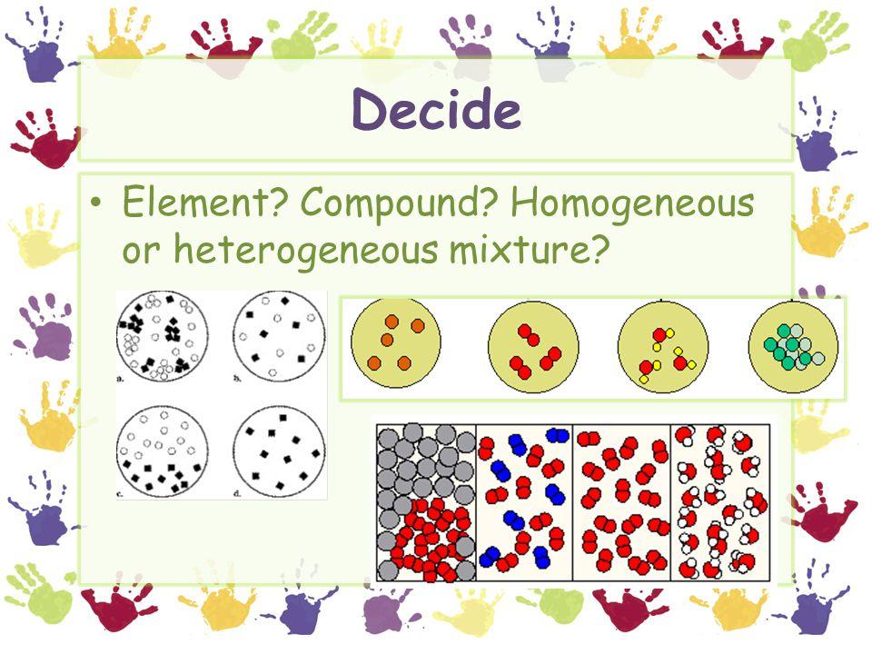 Decide Element Compound Homogeneous or heterogeneous mixture