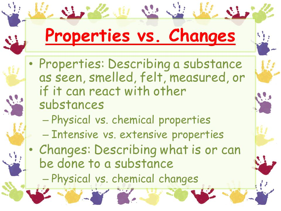 Properties vs. Changes Properties: Describing a substance as seen, smelled, felt, measured, or if it can react with other substances.