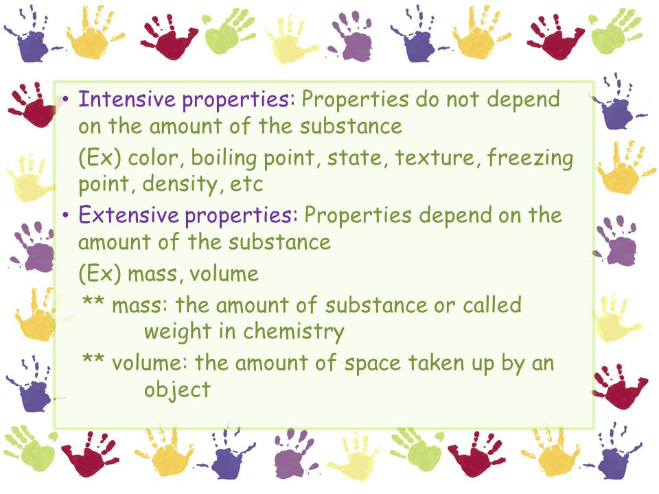 Intensive properties: Properties do not depend on the amount of the substance